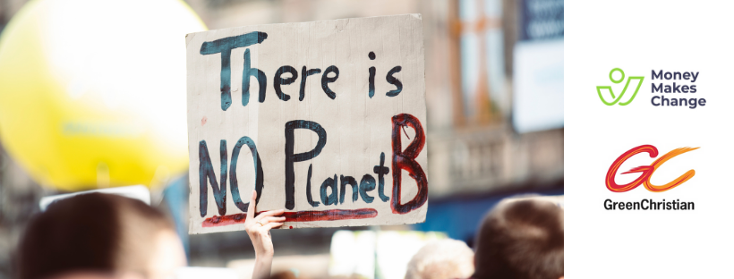Placard with the words: There is no Planet B. Plus the logo for Green Christian and Money Makes Change.